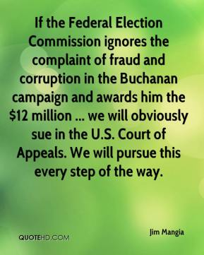 Jim Mangia  - If the Federal Election Commission ignores the complaint of fraud and corruption in the Buchanan campaign and awards him the $12 million ... we will obviously sue in the U.S. Court of Appeals. We will pursue this every step of the way.