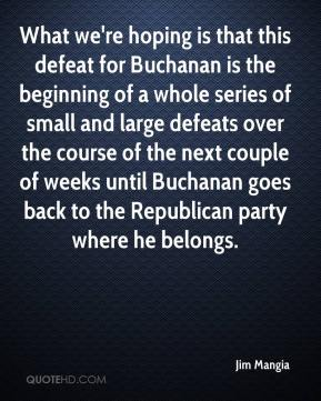 Jim Mangia  - What we're hoping is that this defeat for Buchanan is the beginning of a whole series of small and large defeats over the course of the next couple of weeks until Buchanan goes back to the Republican party where he belongs.
