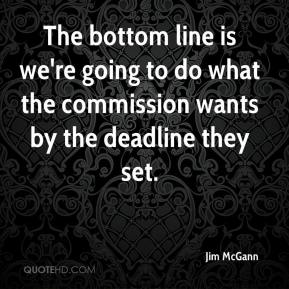 Jim McGann  - The bottom line is we're going to do what the commission wants by the deadline they set.