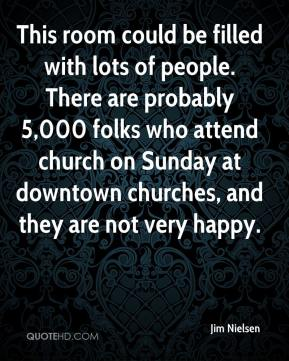 Jim Nielsen  - This room could be filled with lots of people. There are probably 5,000 folks who attend church on Sunday at downtown churches, and they are not very happy.