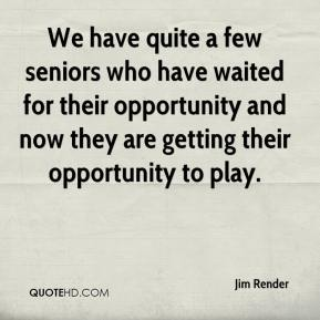 Jim Render  - We have quite a few seniors who have waited for their opportunity and now they are getting their opportunity to play.