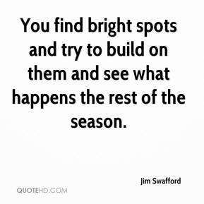 Jim Swafford  - You find bright spots and try to build on them and see what happens the rest of the season.