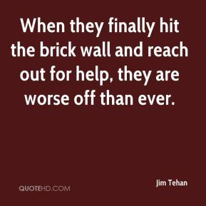 When they finally hit the brick wall and reach out for help, they are worse off than ever.