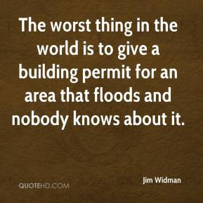 Jim Widman  - The worst thing in the world is to give a building permit for an area that floods and nobody knows about it.
