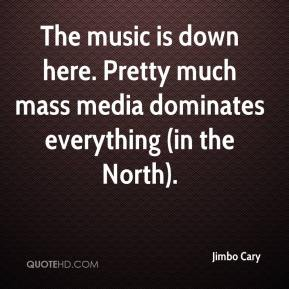 Jimbo Cary  - The music is down here. Pretty much mass media dominates everything (in the North).