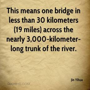 Jin Yihua  - This means one bridge in less than 30 kilometers (19 miles) across the nearly 3,000-kilometer-long trunk of the river.