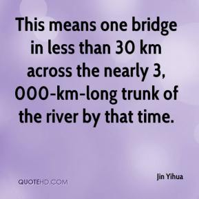 Jin Yihua  - This means one bridge in less than 30 km across the nearly 3,000-km-long trunk of the river by that time.