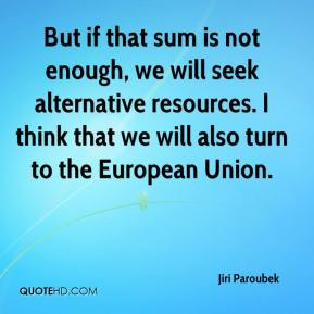 Jiri Paroubek  - But if that sum is not enough, we will seek alternative resources. I think that we will also turn to the European Union.