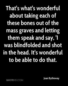 Joan Bytheway  - That's what's wonderful about taking each of these bones out of the mass graves and letting them speak and say, 'I was blindfolded and shot in the head. It's wonderful to be able to do that.