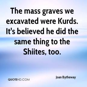Joan Bytheway  - The mass graves we excavated were Kurds. It's believed he did the same thing to the Shiites, too.