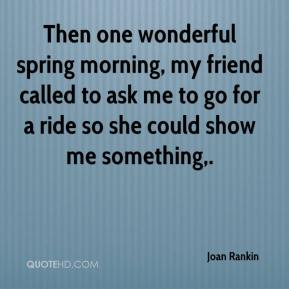 Joan Rankin  - Then one wonderful spring morning, my friend called to ask me to go for a ride so she could show me something.