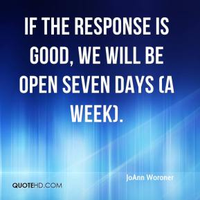 JoAnn Woroner  - If the response is good, we will be open seven days (a week).