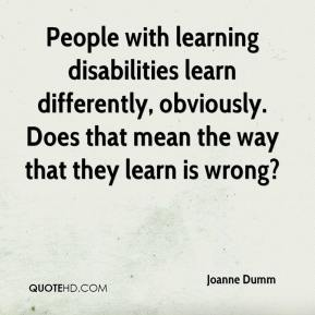 Joanne Dumm  - People with learning disabilities learn differently, obviously. Does that mean the way that they learn is wrong?