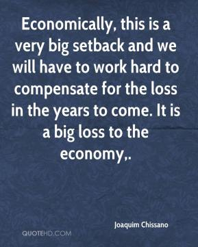 Economically, this is a very big setback and we will have to work hard to compensate for the loss in the years to come. It is a big loss to the economy.