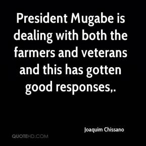 President Mugabe is dealing with both the farmers and veterans and this has gotten good responses.