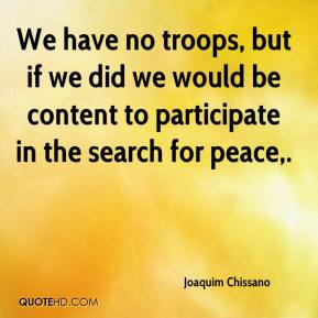 Joaquim Chissano  - We have no troops, but if we did we would be content to participate in the search for peace.