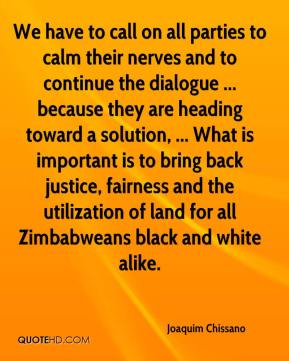Joaquim Chissano  - We have to call on all parties to calm their nerves and to continue the dialogue ... because they are heading toward a solution, ... What is important is to bring back justice, fairness and the utilization of land for all Zimbabweans black and white alike.