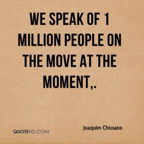 We speak of 1 million people on the move at the moment.