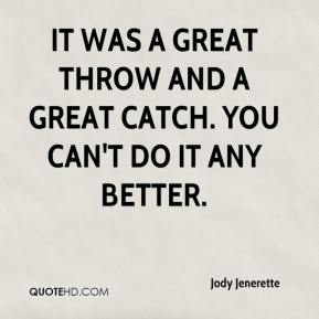 Jody Jenerette  - It was a great throw and a great catch. You can't do it any better.