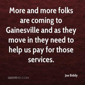 Joe Biddy  - More and more folks are coming to Gainesville and as they move in they need to help us pay for those services.