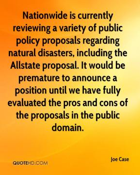 Joe Case  - Nationwide is currently reviewing a variety of public policy proposals regarding natural disasters, including the Allstate proposal. It would be premature to announce a position until we have fully evaluated the pros and cons of the proposals in the public domain.