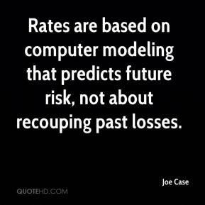 Joe Case  - Rates are based on computer modeling that predicts future risk, not about recouping past losses.