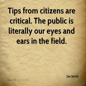 Joe Jerich  - Tips from citizens are critical. The public is literally our eyes and ears in the field.