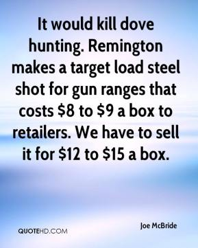 Joe McBride  - It would kill dove hunting. Remington makes a target load steel shot for gun ranges that costs $8 to $9 a box to retailers. We have to sell it for $12 to $15 a box.