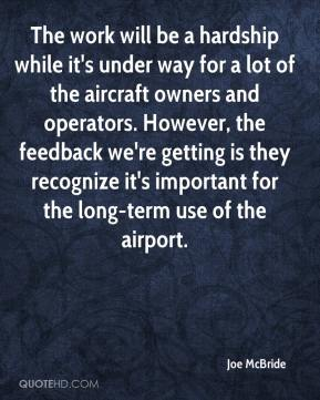 Joe McBride  - The work will be a hardship while it's under way for a lot of the aircraft owners and operators. However, the feedback we're getting is they recognize it's important for the long-term use of the airport.