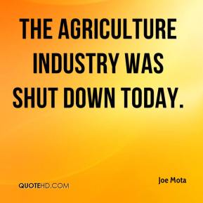 Joe Mota  - The agriculture industry was shut down today.