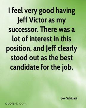 Joe Schillaci  - I feel very good having Jeff Victor as my successor. There was a lot of interest in this position, and Jeff clearly stood out as the best candidate for the job.