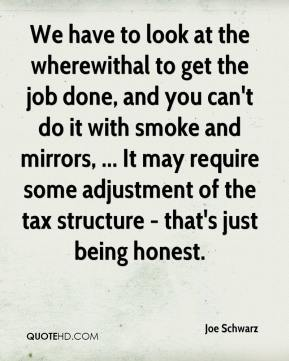 We have to look at the wherewithal to get the job done, and you can't do it with smoke and mirrors, ... It may require some adjustment of the tax structure - that's just being honest.