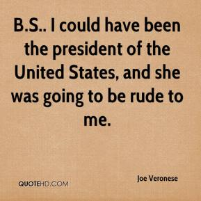 B.S.. I could have been the president of the United States, and she was going to be rude to me.