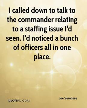 I called down to talk to the commander relating to a staffing issue I'd seen. I'd noticed a bunch of officers all in one place.