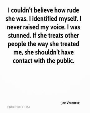 I couldn't believe how rude she was. I identified myself. I never raised my voice. I was stunned. If she treats other people the way she treated me, she shouldn't have contact with the public.