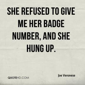 Joe Veronese  - She refused to give me her badge number, and she hung up.