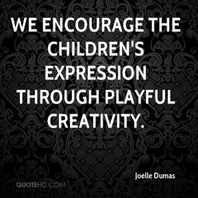 Joelle Dumas  - We encourage the children's expression through playful creativity.