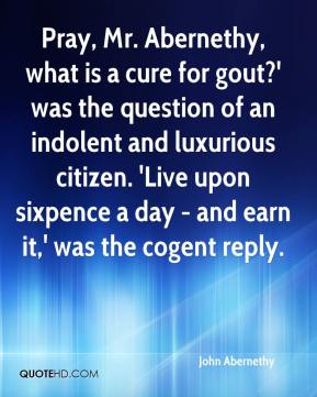 John Abernethy  - Pray, Mr. Abernethy, what is a cure for gout?' was the question of an indolent and luxurious citizen. 'Live upon sixpence a day - and earn it,' was the cogent reply.