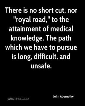 """John Abernethy  - There is no short cut, nor """"royal road,"""" to the attainment of medical knowledge. The path which we have to pursue is long, difficult, and unsafe."""