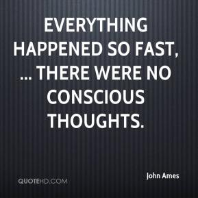 John Ames  - Everything happened so fast, ... There were no conscious thoughts.