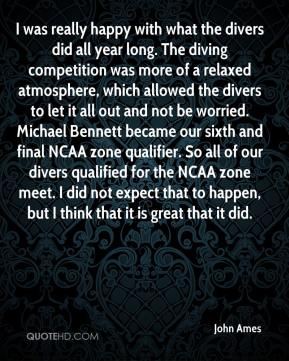 John Ames  - I was really happy with what the divers did all year long. The diving competition was more of a relaxed atmosphere, which allowed the divers to let it all out and not be worried. Michael Bennett became our sixth and final NCAA zone qualifier. So all of our divers qualified for the NCAA zone meet. I did not expect that to happen, but I think that it is great that it did.