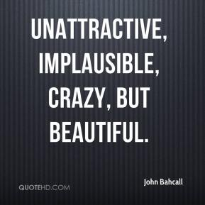 John Bahcall  - unattractive, implausible, crazy, but beautiful.