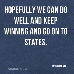 John Bernett  - Hopefully we can do well and keep winning and go on to states.