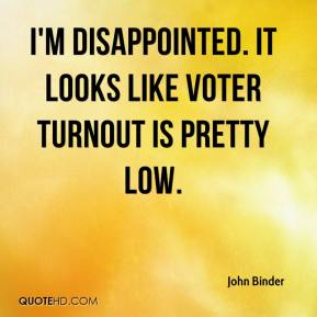 I'm disappointed. It looks like voter turnout is pretty low.