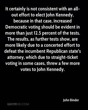 John Binder  - It certainly is not consistent with an all-out effort to elect John Kennedy, because in that case, increased Democratic voting should be evident in more than just 12.5 percent of the tests. The results, as further tests show, are more likely due to a concerted effort to defeat the incumbent Republican state's attorney, which due to straight-ticket voting in some cases, threw a few more votes to John Kennedy.