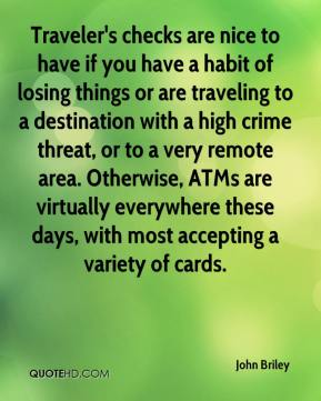 John Briley  - Traveler's checks are nice to have if you have a habit of losing things or are traveling to a destination with a high crime threat, or to a very remote area. Otherwise, ATMs are virtually everywhere these days, with most accepting a variety of cards.