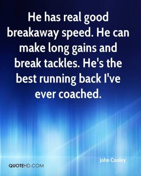 John Cooley  - He has real good breakaway speed. He can make long gains and break tackles. He's the best running back I've ever coached.