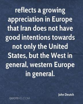 John Deutch  - reflects a growing appreciation in Europe that Iran does not have good intentions towards not only the United States, but the West in general, western Europe in general.