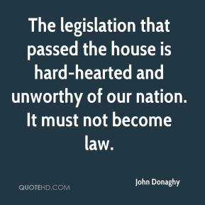 John Donaghy  - The legislation that passed the house is hard-hearted and unworthy of our nation. It must not become law.