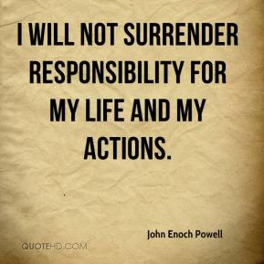 I will not surrender responsibility for my life and my actions.